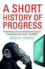 A Short History of Progress by Ronald Wright (Paperback, 2006)