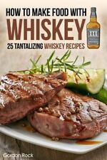 How to Make Food with Whiskey : 25 Tantalizing Whiskey Recipes by Gordon Rock...