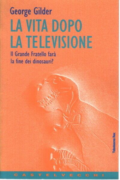 La vita dopo la televisione - George Gilder (Castelvecchi)