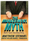 The Management Myth: Why the  Experts  Keep Getting It Wrong by Matthew Stewart (CD-Audio, 2009)