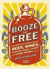 Booze for Free: The Definitive Guide to Making Beer, Wines, Cocktail Bases, Ciders, and Other Drinks at Home by Andy Hamilton (Paperback / softback, 2013)