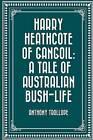Harry Heathcote of Gangoil: A Tale of Australian Bush-Life by Anthony Trollope (Paperback / softback, 2016)