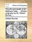 The Life and Death of Sir Matthew Hale, ... Written Originally by Dr. Gilbert Burnet, ... by Gilbert Burnet (Paperback / softback, 2010)