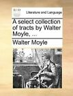 A Select Collection of Tracts by Walter Moyle, ... by Walter Moyle (Paperback / softback, 2010)