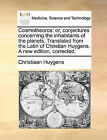 Cosmotheoros: Or, Conjectures Concerning the Inhabitants of the Planets. Translated from the Latin of Christian Huygens. a New Edition, Corrected. by Christiaan Huygens (Paperback / softback, 2010)