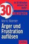 30 Minuten Ärger und Frustration auflösen von Moritz Börner (2012, Taschenbuch)