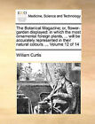 The Botanical Magazine; Or, Flower-Garden Displayed: In Which the Most Ornamental Foreign Plants, ... Will Be Accurately Represented in Their Natural Colours. ... Volume 12 of 14 by William Curtis (Paperback / softback, 2010)