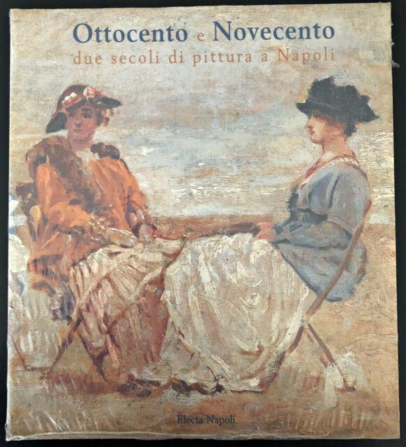 OTTOCENTO E NOVECENTO DUE SECOLI DI PITTURA A NAPOLI  AA.VV. ELECTA NAPOLI 1999