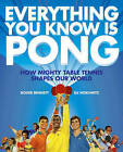 Everything You Know is Pong: How Mighty Table Tennis Shapes Our World by Roger Bennett, Eli Horowitz (Hardback, 2010)