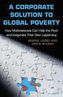 A Corporate Solution to Global Poverty: How Multinationals Can Help the Poor and Invigorate Their Own Legitimacy by Craig Wilson, George Lodge (Hardback, 2006)