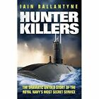 Hunter Killers: The Dramatic Untold Story of the Royal Navy's Most Secret Service by Iain Ballantyne (Paperback, 2014)