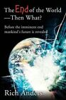 The End of the World - Then What?: Before the Imminent End Mankind's Future Is Revealed by Rich Anders (Paperback / softback, 2002)