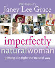 Imperfectly Natural Woman: Getting Life Right the Natural Way by Janey Lee Grace (Paperback, 2005)