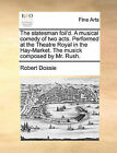 The Statesman Foil'd. a Musical Comedy of Two Acts. Performed at the Theatre Royal in the Hay-Market. the Musick Composed by Mr. Rush. by Robert Dossie (Paperback / softback, 2010)
