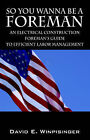 So You Wanna Be a Foreman: An Electrical Construction Foreman's Guide to Efficient Labor Management by David E Winpisinger (Paperback / softback, 2006)