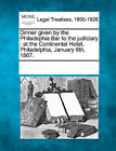 Dinner Given by the Philadephia Bar to the Judiciary: At the Continental Hotel, Philadelphia, January 8th, 1867. by Gale, Making of Modern Law (Paperback / softback, 2011)