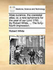 Atlas Ouranios, the Coelestial Atlas; Or, a New Ephemeris for the Year of Our Lord 1793. ... by Robert White, ... the Forty-Fourth Impression. by Robert White (Paperback / softback, 2010)