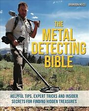 The Metal Detecting Bible : Helpful Tips, Expert Tricks and Insider Secrets for Finding Hidden Treasures by Brandon Neice (2016, Paperback)