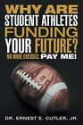 Why Are Student Athletes Funding Your Future?: No More Excuses: Pay Me! by Jr Dr Ernest E Cutler (Paperback / softback, 2016)
