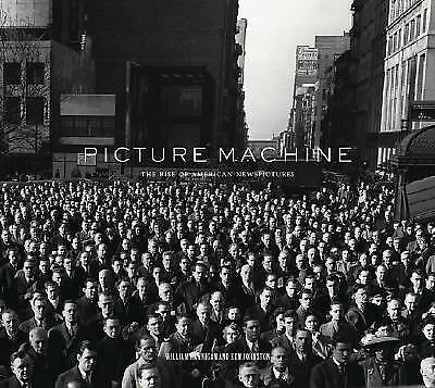 Picture Machine : The Rise of American Newspictures by William Hannigan and...