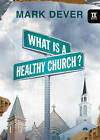 What is a Healthy Church? by Mark Dever (Hardback, 2007)