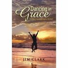 Dancing in Grace: Stories of Hope to Strengthen the Soul by Jim Clark (Paperback / softback, 2013)
