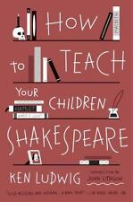 How to Teach Your Children Shakespeare by Ken Ludwig (2014, Paperback)