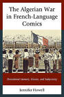 The Algerian War in French-Language Comics: Postcolonial Memory, History, and Subjectivity by Jennifer Howell (Hardback, 2015)