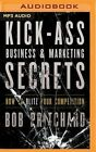 Kick Ass Business and Marketing Secrets: How to Blitz Your Competition by Bob Pritchard (CD-Audio, 2016)