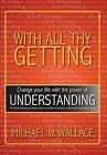 With All Thy Getting: Change Your Life with the Power of  Understanding by Michael M Wallace (Hardback, 2013)