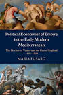 Political Economies of Empire in the Early Modern Mediterranean: The Decline of Venice and the Rise of England, 1450-1700 by Maria Fusaro (Hardback, 2015)