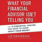 What Your Financial Advisor Isn't Telling You: The 10 Essential Truths You Need to Know about Your Money by Liz Davidson (CD-Audio, 2016)
