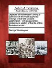 Legacies of Washington: Being a Collection of the Most Approved Writings of the Late General Washington: With an Appendix, Containing a Sketch of the Life of This Illustrious Patriot. by George Washington (Paperback / softback, 2012)
