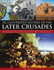 An Illustrated History of the Later Crusades: The Crusades of 1200-1588 in Palestine, Spain, Italy and North Europe, from the Sack of Constantinople to the Crusades Against the Hussites, Depicted in Over 150 Fine Art Images by Charles Phillips (Paperback, 2011)