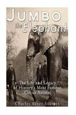 Jumbo the Elephant: The Life and Legacy of History's Most Famous Circus Animal