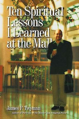 Ten Spiritual Lessons I Learned at the Mall by Twyman, James F.