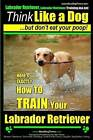 Labrador Retriever, Labrador Retriever Training AAA Akc: Think Like a Dog But Don't Eat Your Poop! - Breed Expert Training -: Here's Exactly How to Train Your Labrador Retriever by MR Paul Allen Pearce (Paperback / softback, 2014)