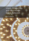 Islam, Modernity, and the Liminal Space Between by Mark W. Meehan (Hardback, 2013)