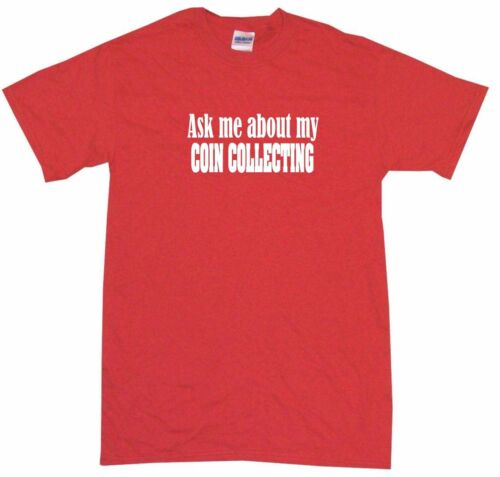 Ask Me About My Coin Collecting Mens Tee Shirt Pick Size Color Small 6XL S//S L//S