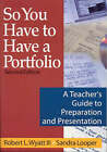 So You Have to Have a Portfolio: A Teacher's Guide to Preparation and Presentation by Sandra K. Looper, Robert L. Wyatt (Paperback, 2003)