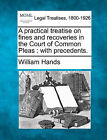 A Practical Treatise on Fines and Recoveries in the Court of Common Pleas: With Precedents. by William Hands (Paperback / softback, 2010)