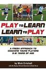 Play to Learn - Learn to Play: A Fresh Approach to Coaching Young Players 5-16 Years Old by Mick Critchell (Paperback / softback, 2013)