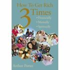 How to Get Rich Three Times: Financially, Mentally, Spiritually by Arthur Porter (Paperback, 2008)