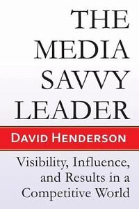 The Media Savvy Leader : Visibility, Influence, and Results in a Competitive...