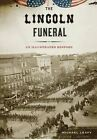 The Lincoln Funeral: An Illustrated History by Michael Leavy (Hardback, 2015)