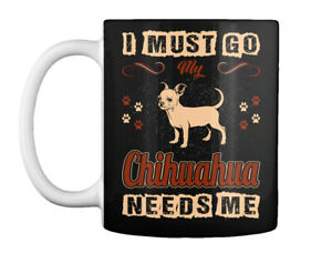I Must Go My Chihuahua Needs Me Gift Coffee Mug