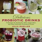 Delicious Probiotic Drinks : 75 Recipes for Kombucha, Kefir, Ginger Beer, and Other Naturally Fermented Drinks by Julia Mueller (2014, Hardcover)