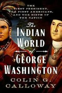 THE INDIAN WORLD OF GEORGE WASHINGTON - CALLOWAY, COLIN G. - NEW HARDCOVER