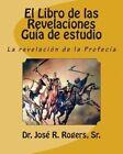 El Libro de Las Revelaciones Guia de Estudio: La Revelacion de La Profecia by Sr Dr Jose R Rogers (Paperback / softback, 2011)
