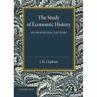 The Study of Economic History: An Inaugural Lecture by John H. Clapham (Paperback, 2013)